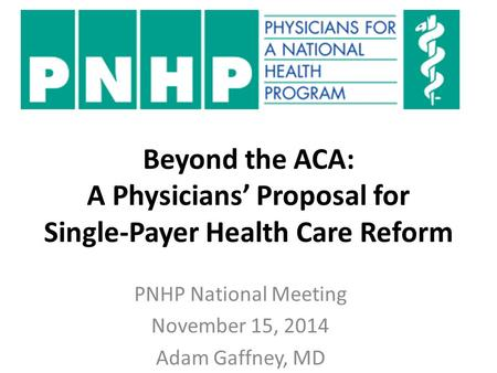 Beyond the ACA: A Physicians' Proposal for Single-Payer Health Care Reform PNHP National Meeting November 15, 2014 Adam Gaffney, MD.