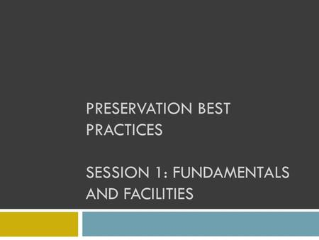 PRESERVATION BEST PRACTICES SESSION 1: FUNDAMENTALS AND FACILITIES.