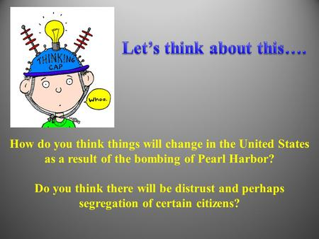 How do you think things will change in the United States as a result of the bombing of Pearl Harbor? Do you think there will be distrust and perhaps segregation.