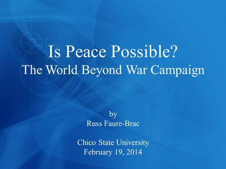 Is Peace Possible? The World Beyond War Campaign by Russ Faure-Brac Chico State University February 19, 2014.