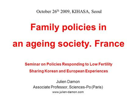 Family policies in an ageing society. France Seminar on Policies Responding to Low Fertility Sharing Korean and European Experiences Julien Damon Associate.