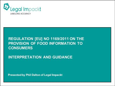 Presented by Phil Dalton of Legal Impackt REGULATION [EU] NO 1169/2011 ON THE PROVISION OF FOOD INFORMATION TO CONSUMERS INTERPRETATION AND GUIDANCE.