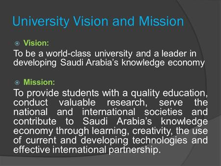 University Vision and Mission  Vision: To be a world-class university and a leader in developing Saudi Arabia's knowledge economy  Mission: To provide.