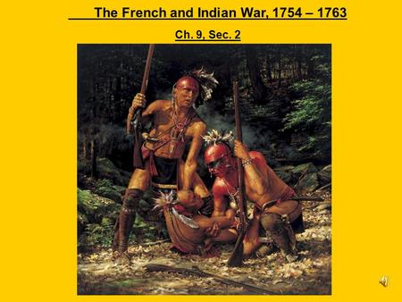The French and Indian War, 1754 – 1763 Ch. 9, Sec. 2.