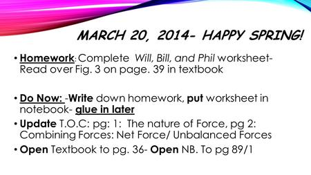 March 20, 2014- Happy Spring! Homework: Complete Will, Bill, and Phil worksheet- Read over Fig. 3 on page. 39 in textbook Do Now: -Write down homework,