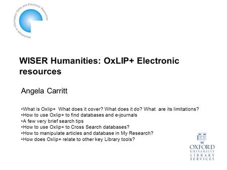WISER Humanities: OxLIP+ Electronic resources What is Oxlip+ What does it cover? What does it do? What are its limitations? How to use Oxlip+ to find databases.