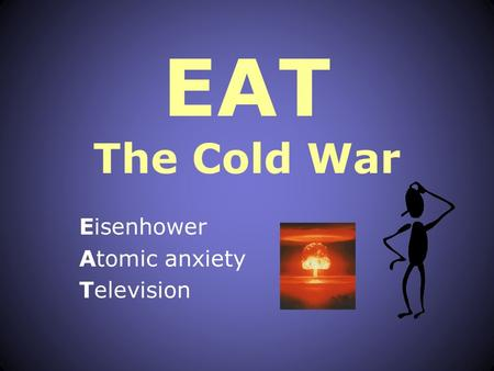 EAT The Cold War Eisenhower Atomic anxiety Television.