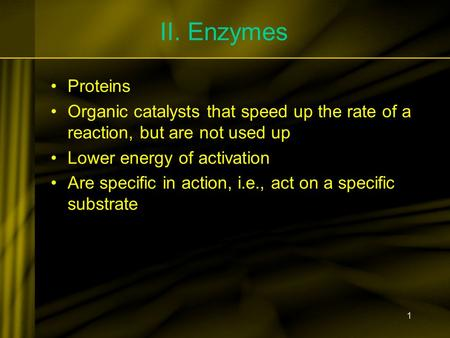 1 II. Enzymes Proteins Organic catalysts that speed up the rate of a reaction, but are not used up Lower energy of activation Are specific in action, i.e.,