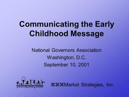 Communicating the Early Childhood Message National Governors Association Washington, D.C. September 10, 2001 zzzMarket Strategies, Inc.
