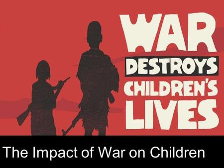 The Impact of War on Children. Basic Information- Women and children account for almost 80% of the casualties of conflict and war They also account for.