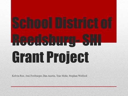 School District of Reedsburg- SHI Grant Project Kelvin Roe, Jeni Freiburger, Dan Austin, Trae Mohr, Stephan Wolford.
