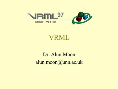 VRML Dr. Alun Moon What is VRML The Virtual Reality Modeling Language (VRML) is a file format for describing interactive 3D objects.