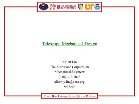 C osmic R Ay T elescope for the E ffects of R adiation Telescope Mechanical Design Albert Lin The Aerospace Corporation Mechanical Engineer (310) 336-1023.