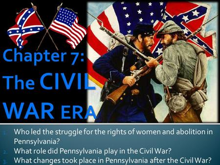 1. Who led the struggle for the rights of women and abolition in Pennsylvania? 2. What role did Pennsylvania play in the Civil War? 3. What changes took.