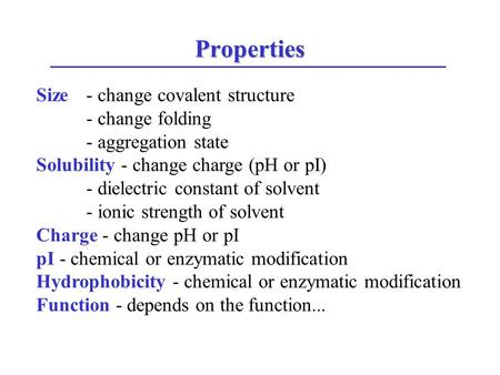 Properties Size - change covalent structure - change folding - aggregation state Solubility - change charge (pH or pI) - dielectric constant of solvent.