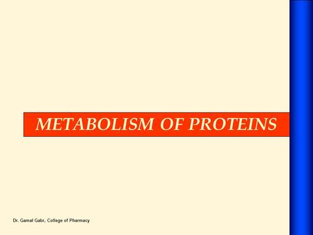 METABOLISM OF PROTEINS Dr. Gamal Gabr, College of Pharmacy.