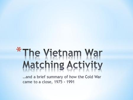 …and a brief summary of how the Cold War came to a close, 1975 - 1991.