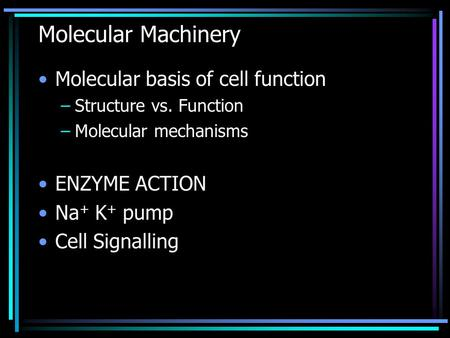 Molecular Machinery Molecular basis of cell function –Structure vs. Function –Molecular mechanisms ENZYME ACTION Na + K + pump Cell Signalling.