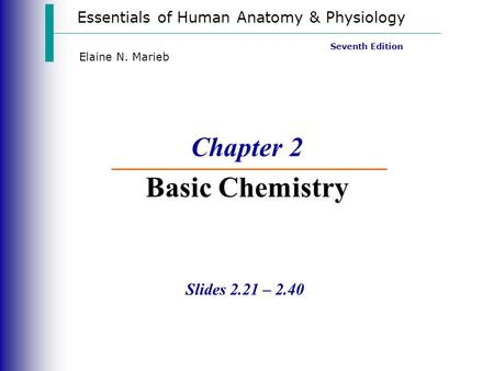 Essentials of Human Anatomy & Physiology Slides 2.21 – 2.40 Seventh Edition Elaine N. Marieb Chapter 2 Basic Chemistry.