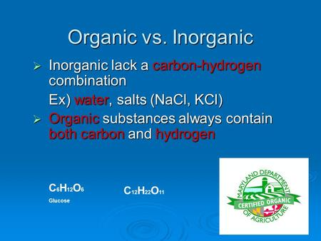 Organic vs. Inorganic  Inorganic lack a carbon-hydrogen combination Ex) water, salts (NaCl, KCl)  Organic substances always contain both carbon and.
