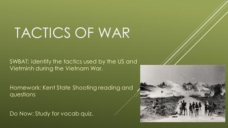 TACTICS OF WAR SWBAT: identify the tactics used by the US and Vietminh during the Vietnam War. Homework: Kent State Shooting reading and questions Do Now: