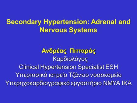 Secondary Hypertension: Adrenal and Nervous Systems Ανδρέας Πιτταράς Καρδιολόγος Καρδιολόγος Clinical Hypertension Specialist ESH Υπερτασικό ιατρείο Τζάνειο.