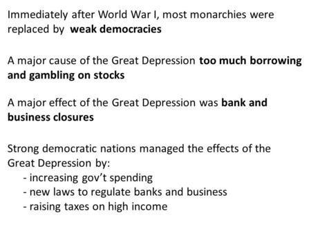 Immediately after World War I, most monarchies were replaced by weak democracies A major cause of the Great Depression too much borrowing and gambling.