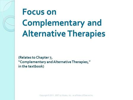 "Focus on Complementary and Alternative Therapies (Relates to Chapter 7, ""Complementary and Alternative Therapies,"" in the textbook) Copyright © 2011, 2007."