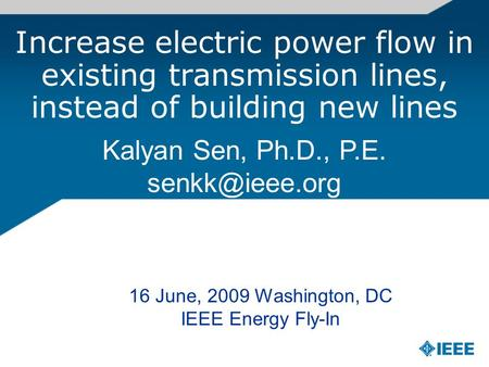 Increase electric power flow in existing transmission lines, instead of building new lines Kalyan Sen, Ph.D., P.E. 16 June, 2009 Washington,