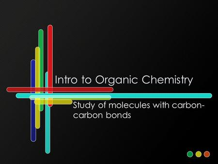 Intro to Organic Chemistry Study of molecules with carbon- carbon bonds.