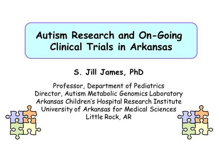 Autism Research and On-Going Clinical Trials in Arkansas S. Jill James, PhD Professor, Department of Pediatrics Director, Autism Metabolic Genomics Laboratory.