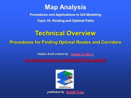 Map Analysis Procedures and Applications in GIS Modeling Topic 19, Routing and Optimal Paths Online book written by Joseph K. Berry www/innovativegis.com/Basis/MapAnalysis/