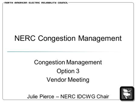 NERC Congestion Management Congestion Management Option 3 Vendor Meeting Julie Pierce – NERC IDCWG Chair.