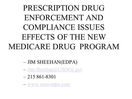 PRESCRIPTION DRUG ENFORCEMENT AND COMPLIANCE ISSUES EFFECTS OF THE NEW MEDICARE DRUG PROGRAM JIM SHEEHAN(EDPA) Jim.Sheehan@USDOJ.gov 215 861-8301 www.usao-edpa.com.