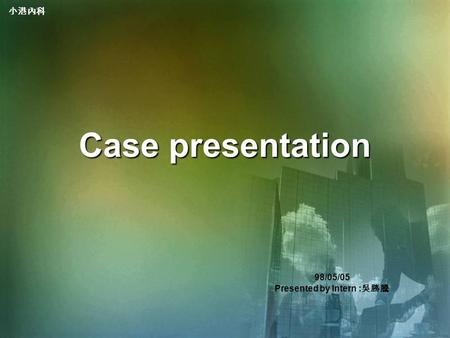 小港內科 Case presentation 98/05/05 Presented by Intern : 吳勝騰.