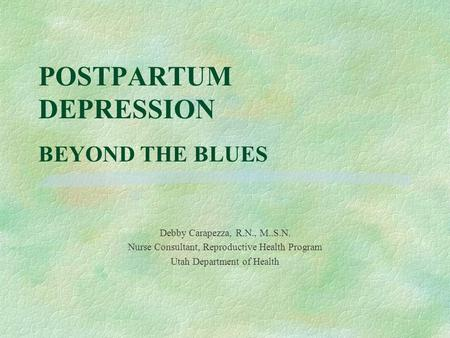 POSTPARTUM DEPRESSION BEYOND THE BLUES Debby Carapezza, R.N., M..S.N. Nurse Consultant, Reproductive Health Program Utah Department of Health.