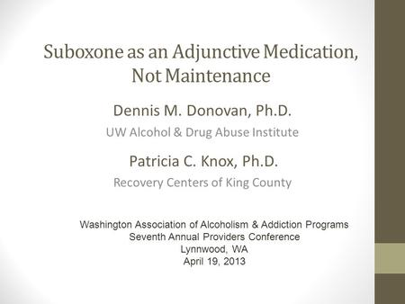 Suboxone as an Adjunctive Medication, Not Maintenance Dennis M. Donovan, Ph.D. UW Alcohol & Drug Abuse Institute Patricia C. Knox, Ph.D. Recovery Centers.