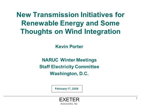 EXETER A SSOCIATES, I NC. March 29, 2006February 17, 2008 1 New Transmission Initiatives for Renewable Energy and Some Thoughts on Wind Integration Kevin.