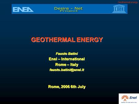 Geothermal energy GEOTHERMAL ENERGY Fausto Batini Enel – International Rome – Italy Rome, 2006 6th July.