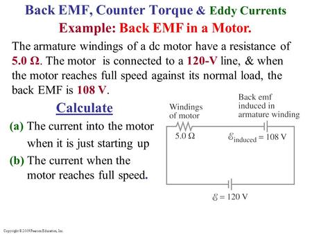 Copyright © 2009 Pearson Education, Inc. Back EMF, Counter Torque & Eddy Currents Example: Back EMF in a Motor. The armature windings of a dc motor have.