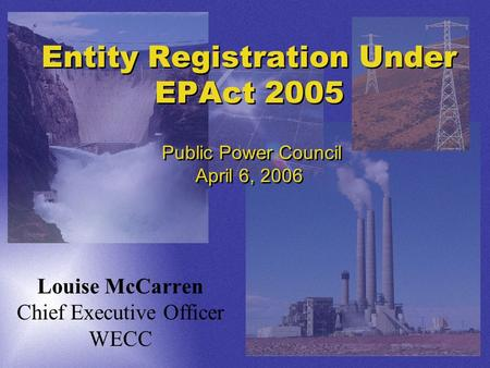 Entity Registration Under EPAct 2005 Public Power Council April 6, 2006 Louise McCarren Chief Executive Officer WECC.