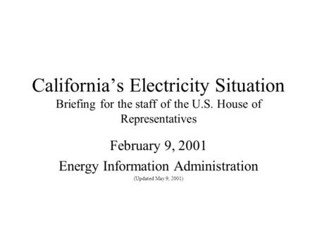 California's Electricity Situation Briefing for the staff of the U.S. House of Representatives February 9, 2001 Energy Information Administration (Updated.