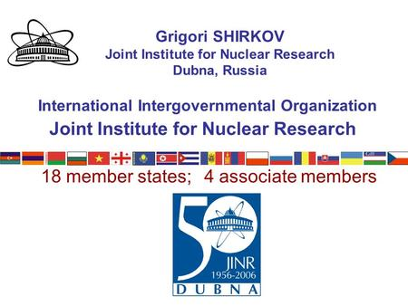 Joint Institute for Nuclear Research Grigori SHIRKOV Joint Institute for Nuclear Research Dubna, Russia International Intergovernmental Organization 18.