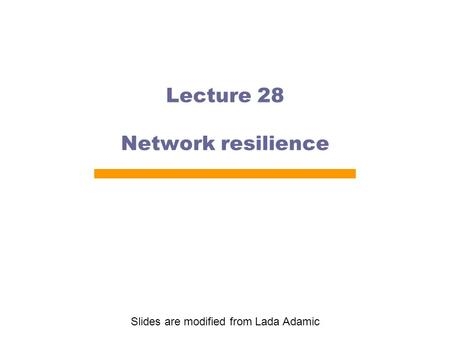 Lecture 28 Network resilience Slides are modified from Lada Adamic.