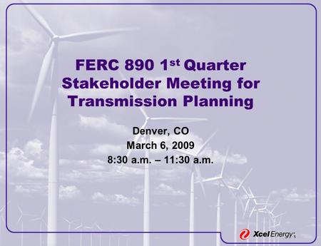 1 FERC 890 1 st Quarter Stakeholder Meeting for Transmission Planning Denver, CO March 6, 2009 8:30 a.m. – 11:30 a.m.
