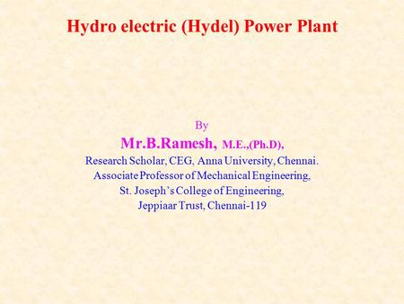 Hydro electric (Hydel) Power Plant By Mr.B.Ramesh, M.E.,(Ph.D), Research Scholar, CEG, Anna University, Chennai. Associate Professor of Mechanical Engineering,
