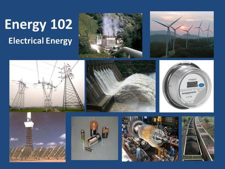 Energy 102 Electrical Energy Energy 101: The Basics Covered 8 Forms of Energy Primarily Chemical Energy.