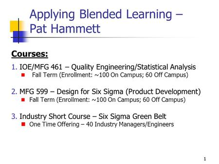 11 Applying Blended Learning – Pat Hammett Courses: 1.IOE/MFG 461 – Quality Engineering/Statistical Analysis Fall Term (Enrollment: ~100 On Campus; 60.