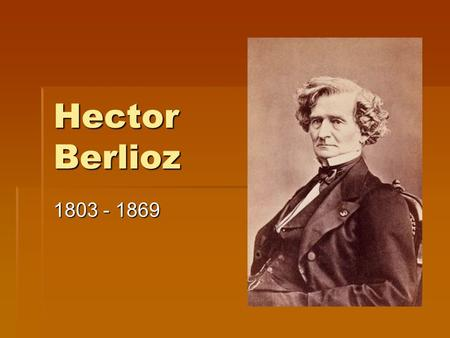 Hector Berlioz 1803 - 1869. Berlioz  Born in France  Began studying music at age 12  Was not a prodigy like many other composers of his day  Never.