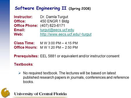 Software Engineering II (Spring 2008) Instructor: Instructor:Dr. Damla Turgut Office: Office:450 ENGR 1 Bldg Office Phone: Office Phone:(407) 823-6171.